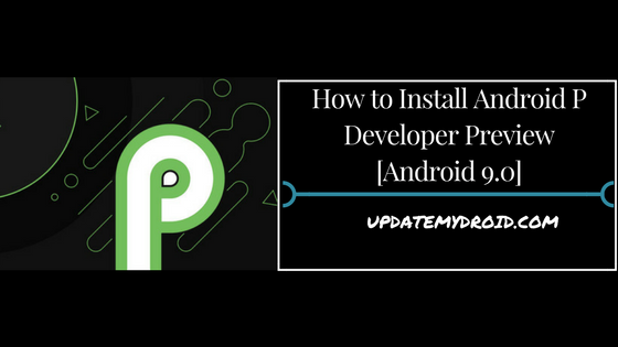 How to Install Android P Developer Preview [Android 9.0] , Install Android P Developer Preview [Android 9.0], Download and Install Android P Developer Preview